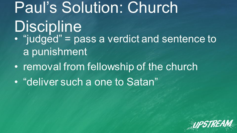 Paul's Solution: Church Discipline judged = pass a verdict and sentence to a punishment removal from fellowship of the church deliver such a one to Satan