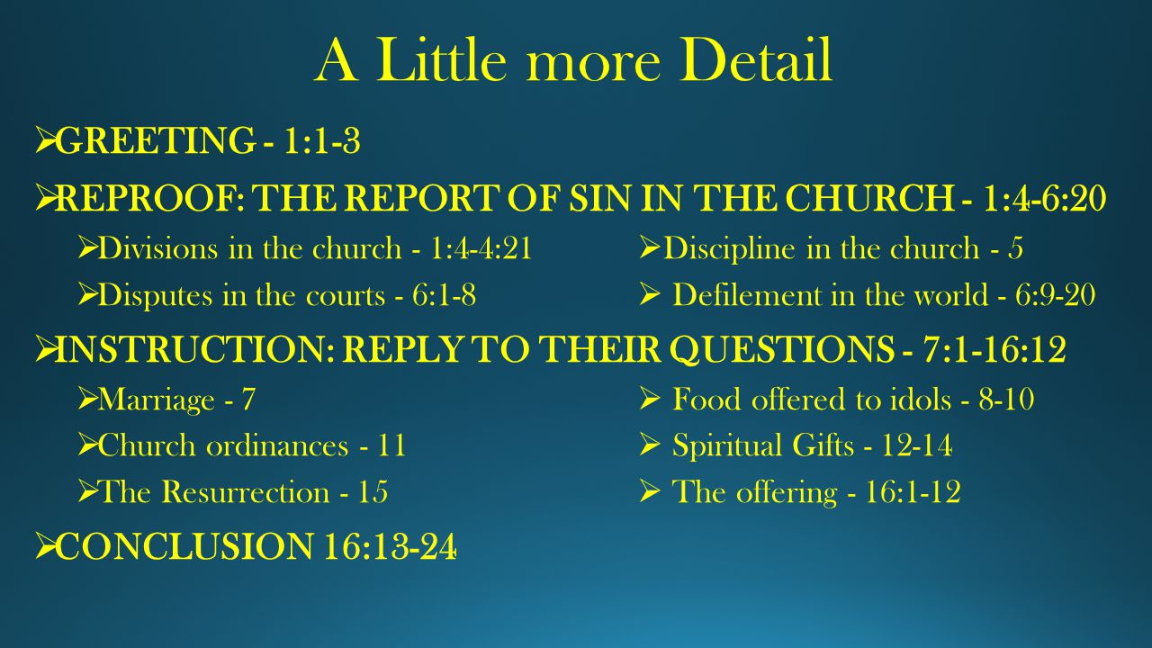 A Little more Detail  GREETING - 1:1-3  REPROOF: THE REPORT OF SIN IN THE CHURCH - 1:4-6:20  Divisions in the church - 1:4-4:21  Discipline in the church - 5  Disputes in the courts - 6:1-8  Defilement in the world - 6:9-20  INSTRUCTION: REPLY TO THEIR QUESTIONS - 7:1-16:12  Marriage - 7  Food offered to idols - 8-10  Church ordinances - 11  Spiritual Gifts - 12-14  The Resurrection - 15  The offering - 16:1-12  CONCLUSION 16:13-24
