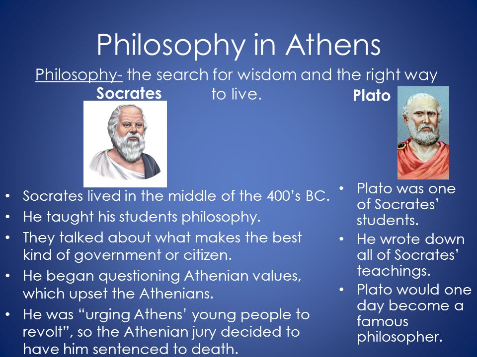 Philosophy in Athens Socrates Socrates lived in the middle of the 400's BC. He taught his students philosophy. They talked about what makes the best k