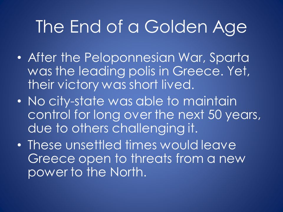 The End of a Golden Age After the Peloponnesian War, Sparta was the leading polis in Greece. Yet, their victory was short lived. No city-state was abl