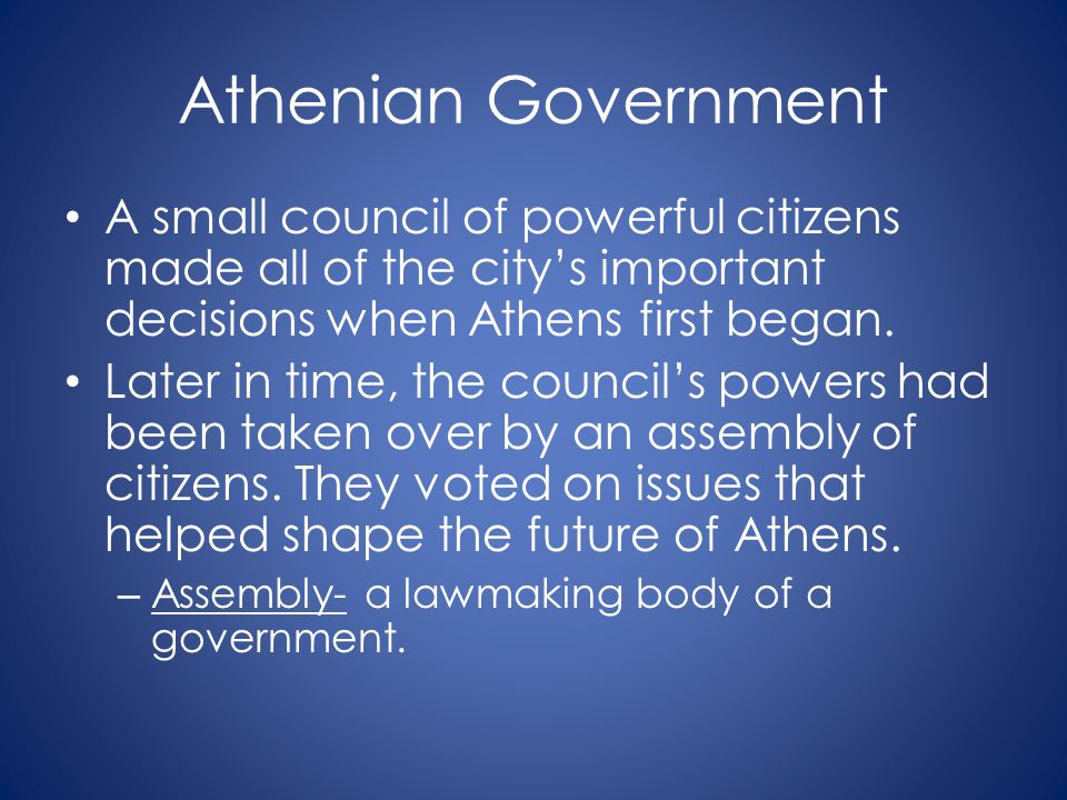 Athenian Government A small council of powerful citizens made all of the city's important decisions when Athens first began. Later in time, the counci