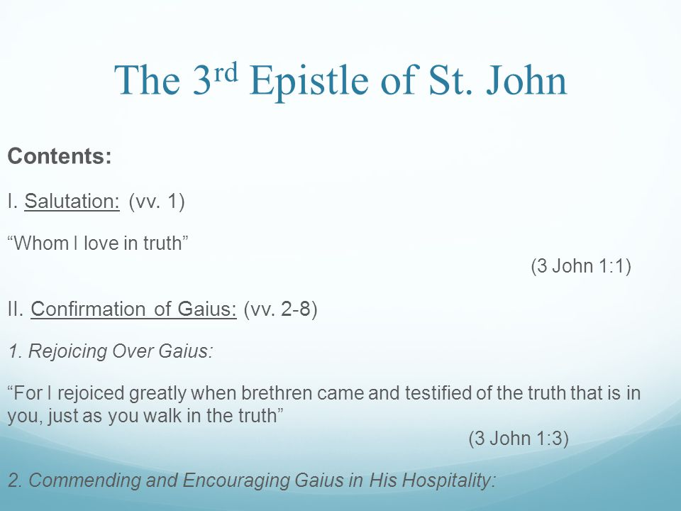 """The 3 rd Epistle of St. John Contents: I. Salutation: (vv. 1) """"Whom I love in truth"""" (3 John 1:1) II. Confirmation of Gaius: (vv. 2-8) 1. Rejoicing Ov"""