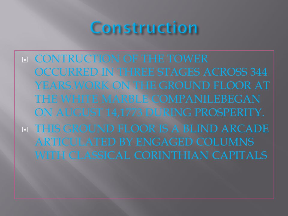  CONTRUCTION OF THE TOWER OCCURRED IN THREE STAGES ACROSS 344 YEARS.WORK ON THE GROUND FLOOR AT THE WHITE MARBLE COMPANILEBEGAN ON AUGUST 14,1773 DURING PROSPERITY.