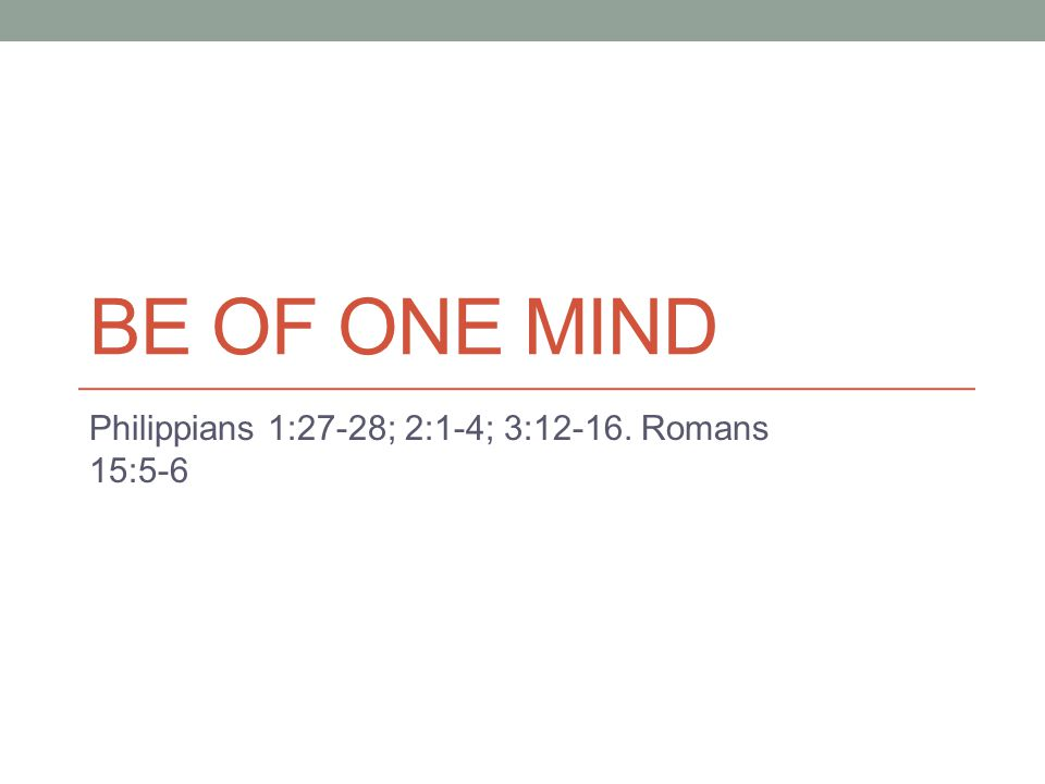 Be of one mind concerning … The gospel I Corinthians 1: 10, 18-19; Galatians 1:6-10 Worship I Corinthians 14:26-33 Work of the church Philippians 4:2-3; Acts 15:36-41; Acts 6:1-7; 2 Corinthians 8:8-12 Our mutual feelings Romans 12:10-18; I Peter 3:8 Our ultimate purpose Philippians 3:12-16