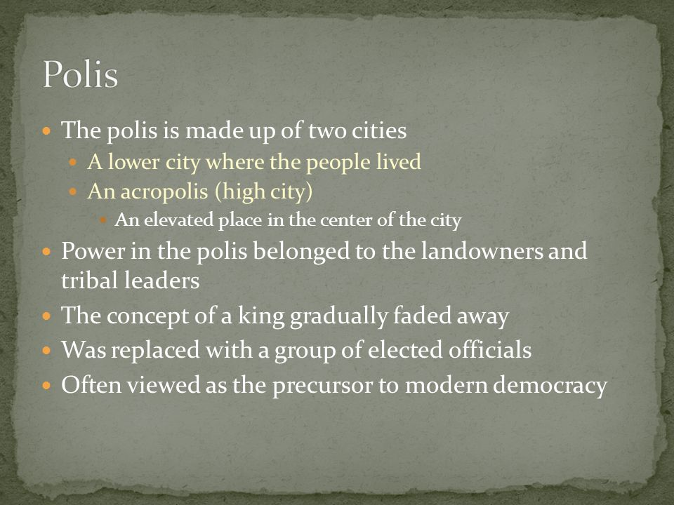 The polis is made up of two cities A lower city where the people lived An acropolis (high city) An elevated place in the center of the city Power in t
