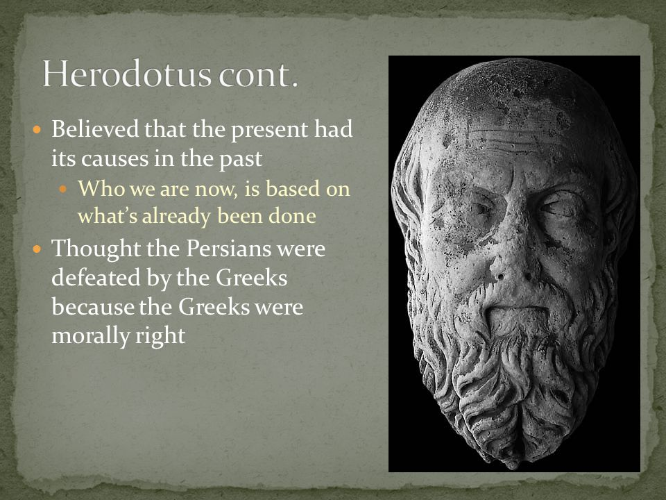 Believed that the present had its causes in the past Who we are now, is based on what's already been done Thought the Persians were defeated by the Gr