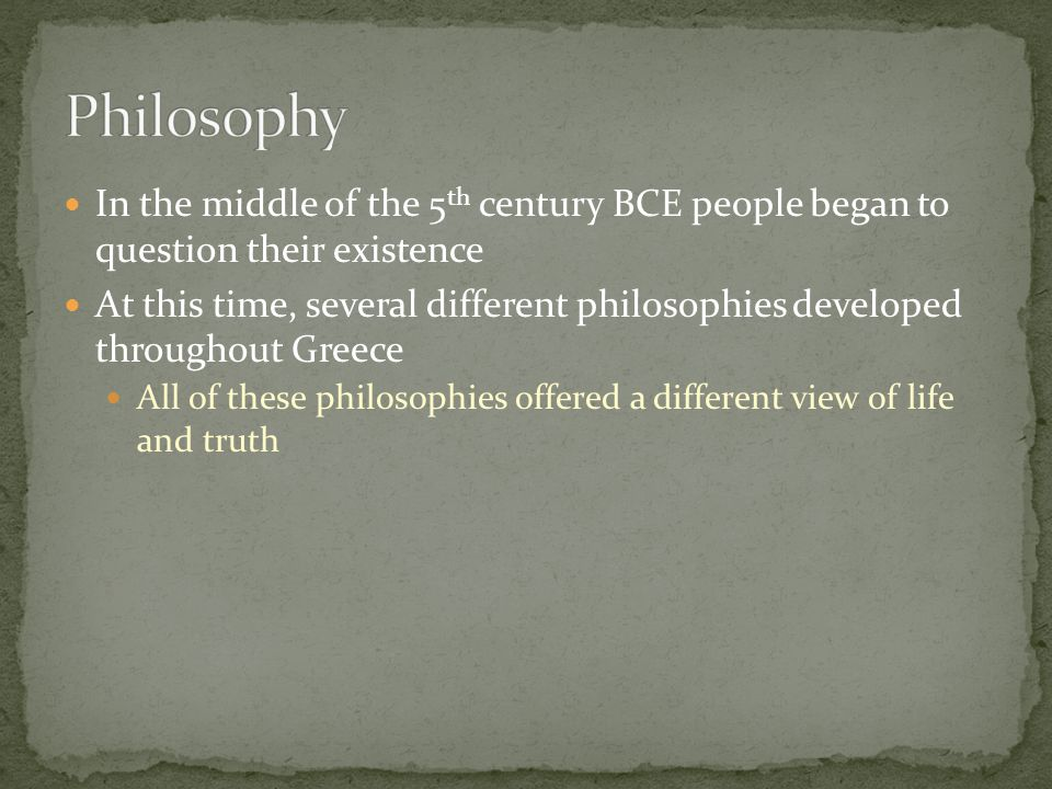 In the middle of the 5 th century BCE people began to question their existence At this time, several different philosophies developed throughout Greec