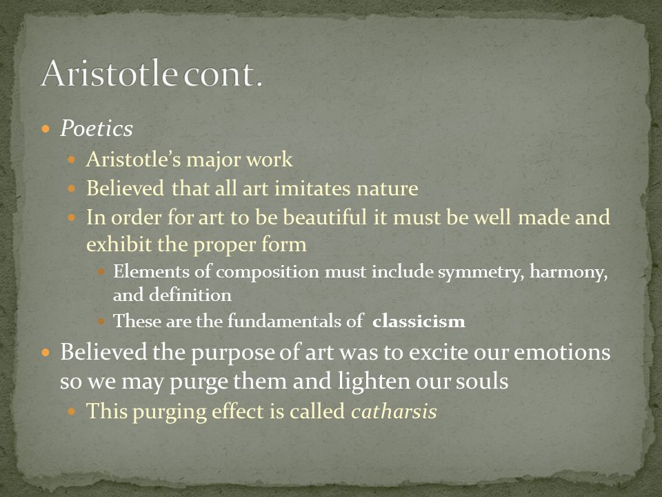 Poetics Aristotle's major work Believed that all art imitates nature In order for art to be beautiful it must be well made and exhibit the proper form