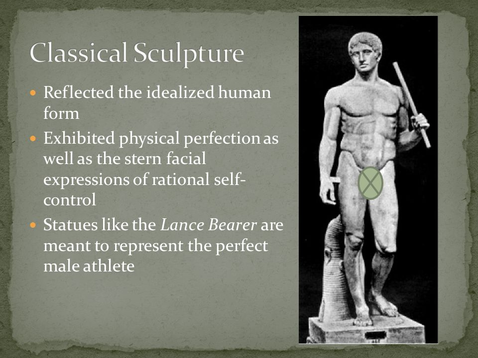 Reflected the idealized human form Exhibited physical perfection as well as the stern facial expressions of rational self- control Statues like the La