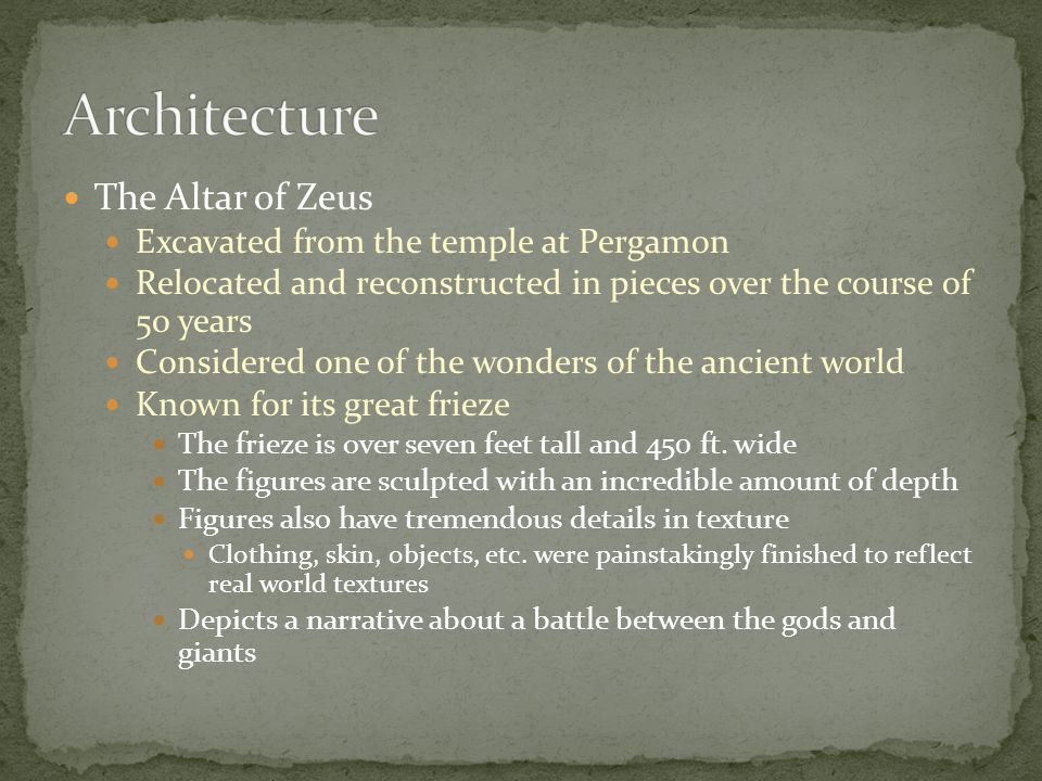 The Altar of Zeus Excavated from the temple at Pergamon Relocated and reconstructed in pieces over the course of 50 years Considered one of the wonder