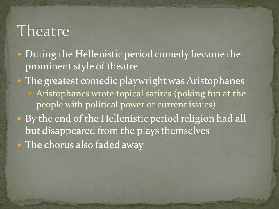 During the Hellenistic period comedy became the prominent style of theatre The greatest comedic playwright was Aristophanes Aristophanes wrote topical