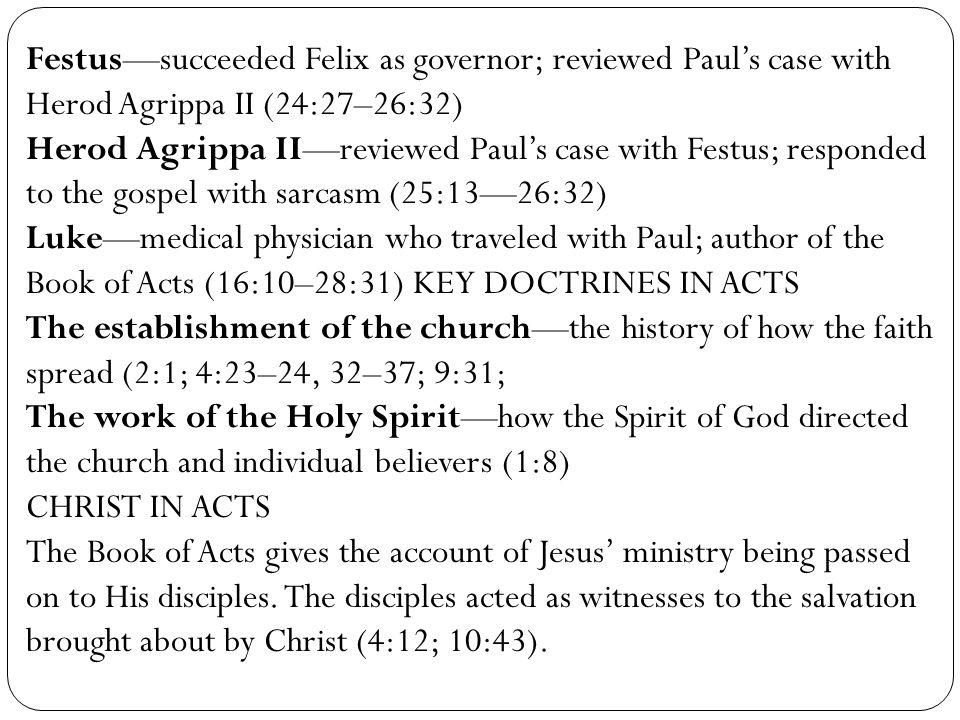 Festus—succeeded Felix as governor; reviewed Paul's case with Herod Agrippa II (24:27–26:32) Herod Agrippa II—reviewed Paul's case with Festus; respon