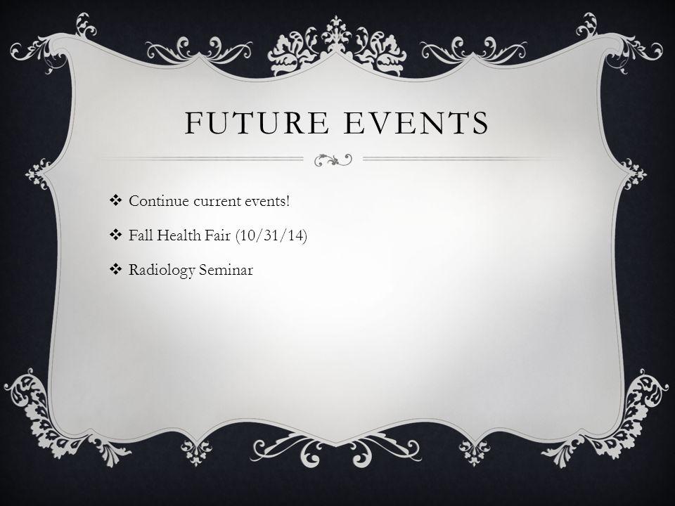 FUTURE EVENTS  Continue current events!  Fall Health Fair (10/31/14)  Radiology Seminar