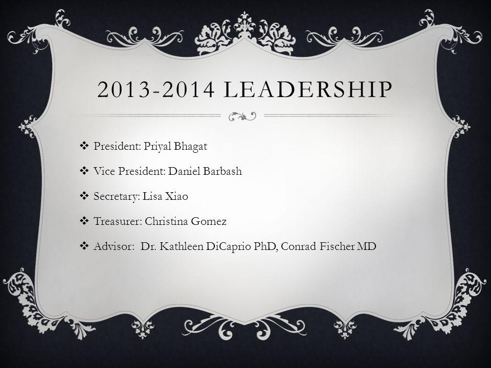 2013-2014 LEADERSHIP  President: Priyal Bhagat  Vice President: Daniel Barbash  Secretary: Lisa Xiao  Treasurer: Christina Gomez  Advisor: Dr.