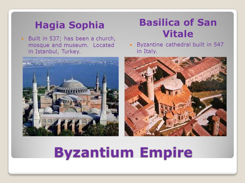 Byzantium Empire Hagia Sophia Basilica of San Vitale Built in 537; has been a church, mosque and museum. Located in Istanbul, Turkey. Byzantine cathed
