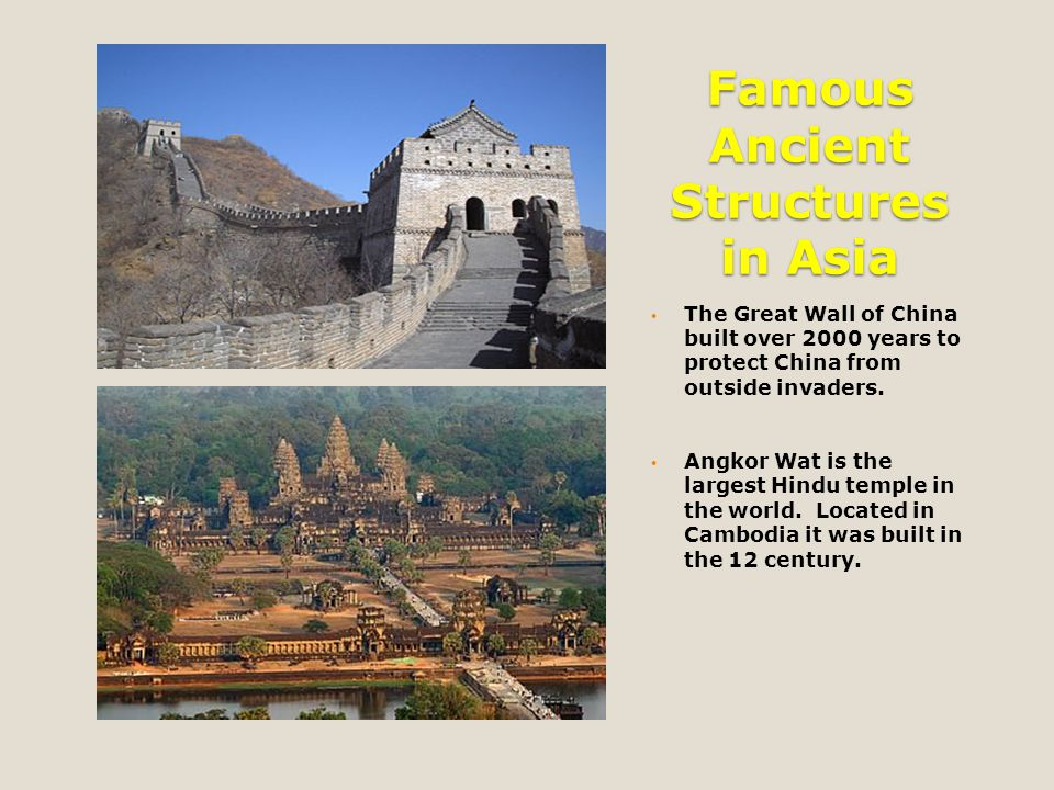 Famous Ancient Structures in Asia The Great Wall of China built over 2000 years to protect China from outside invaders. Angkor Wat is the largest Hind