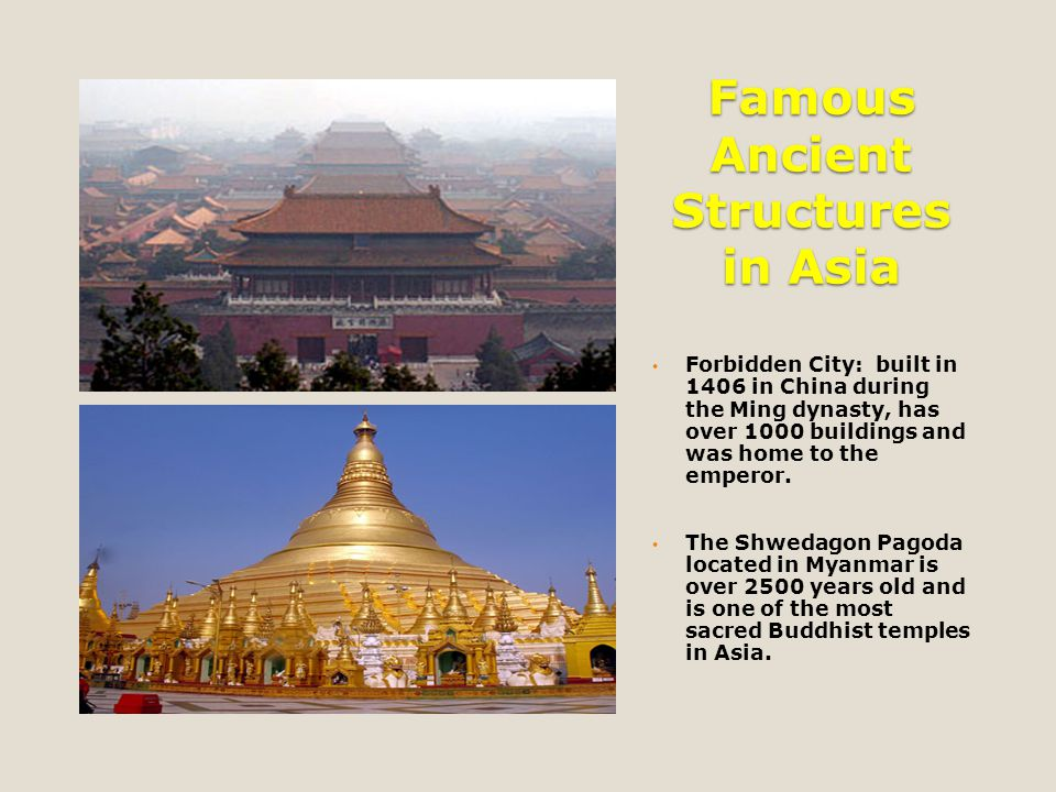Famous Ancient Structures in Asia Forbidden City: built in 1406 in China during the Ming dynasty, has over 1000 buildings and was home to the emperor.