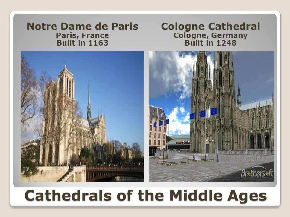 Cathedrals of the Middle Ages Notre Dame de Paris Paris, France Built in 1163 Cologne Cathedral Cologne, Germany Built in 1248