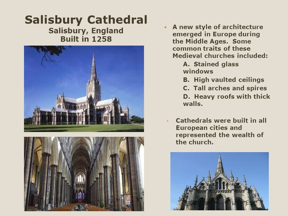 Salisbury Cathedral Salisbury, England Built in 1258 A new style of architecture emerged in Europe during the Middle Ages. Some common traits of these