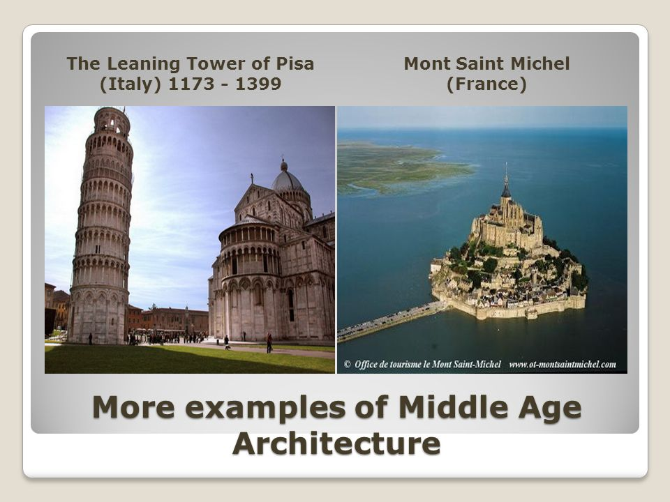 More examples of Middle Age Architecture The Leaning Tower of Pisa (Italy) 1173 - 1399 Mont Saint Michel (France)