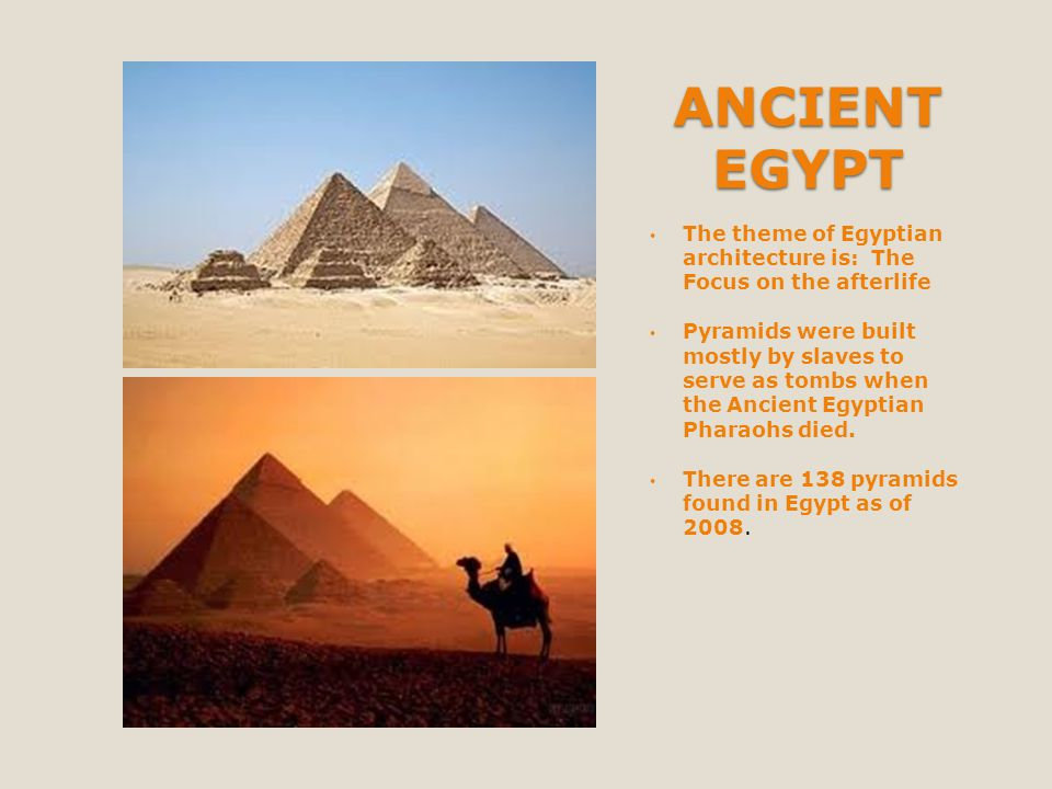 ANCIENT EGYPT The theme of Egyptian architecture is: The Focus on the afterlife Pyramids were built mostly by slaves to serve as tombs when the Ancien