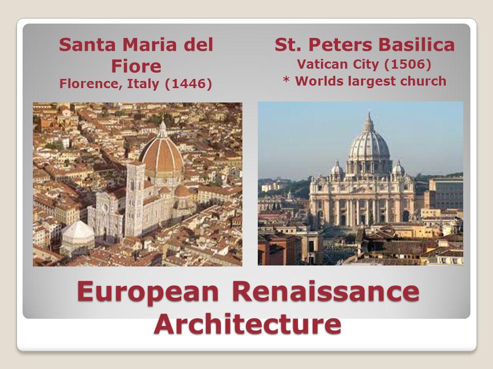 European Renaissance Architecture Santa Maria del Fiore Florence, Italy (1446) St. Peters Basilica Vatican City (1506) * Worlds largest church