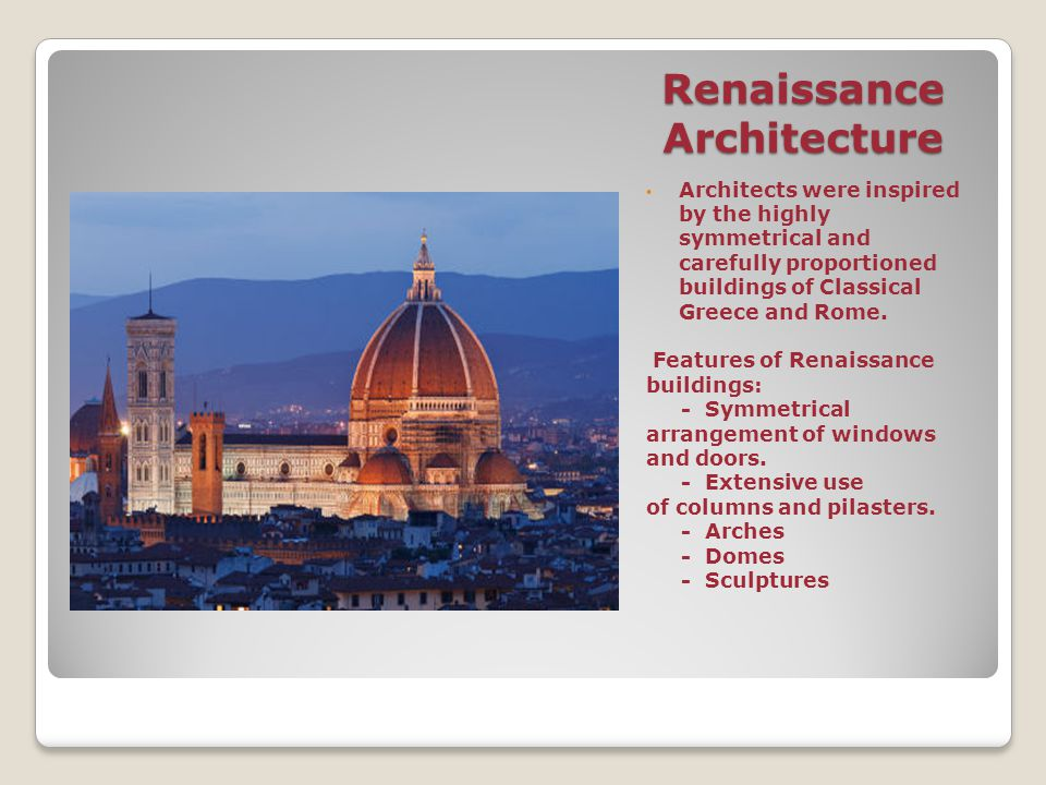 Renaissance Architecture Architects were inspired by the highly symmetrical and carefully proportioned buildings of Classical Greece and Rome. Feature