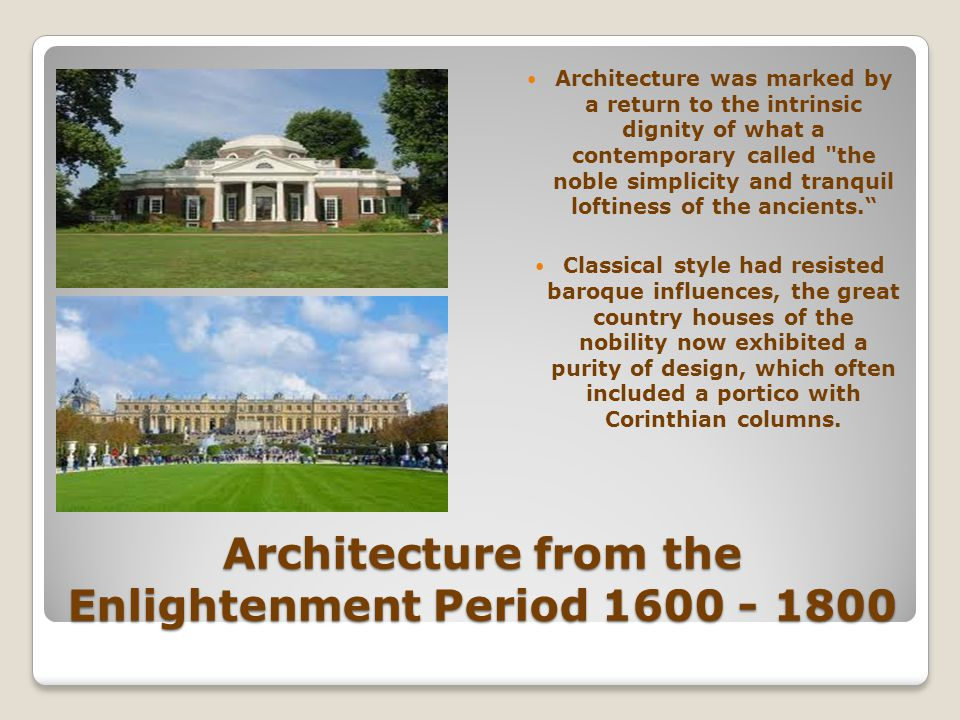 Architecture from the Enlightenment Period 1600 - 1800 Architecture was marked by a return to the intrinsic dignity of what a contemporary called