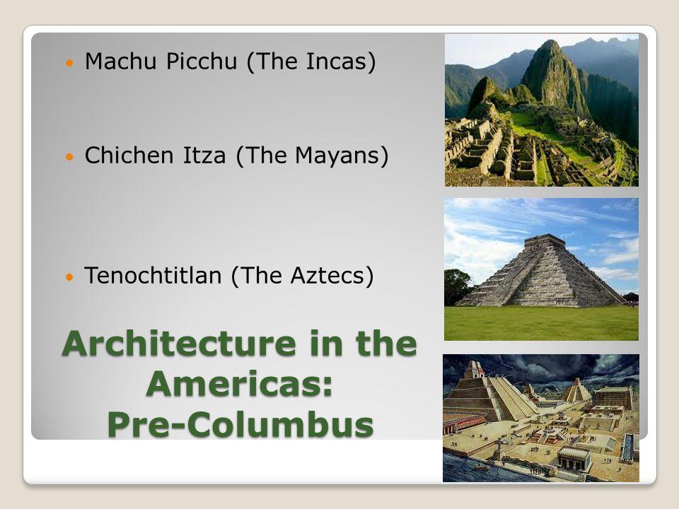 Architecture in the Americas: Pre-Columbus Machu Picchu (The Incas) Chichen Itza (The Mayans) Tenochtitlan (The Aztecs)