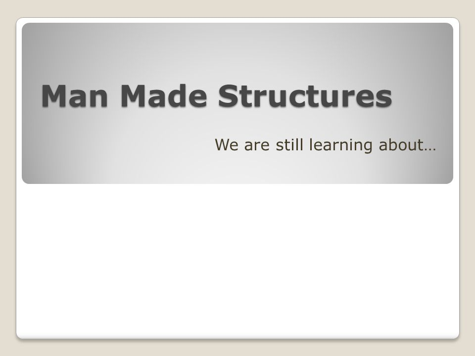 Man Made Structures We are still learning about…
