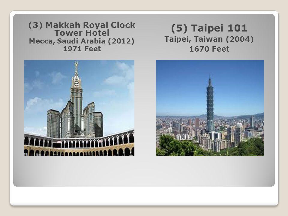 (3) Makkah Royal Clock Tower Hotel Mecca, Saudi Arabia (2012) 1971 Feet (5) Taipei 101 Taipei, Taiwan (2004) 1670 Feet