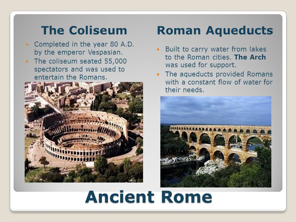 Ancient Rome The ColiseumRoman Aqueducts Completed in the year 80 A.D. by the emperor Vespasian. The coliseum seated 55,000 spectators and was used to