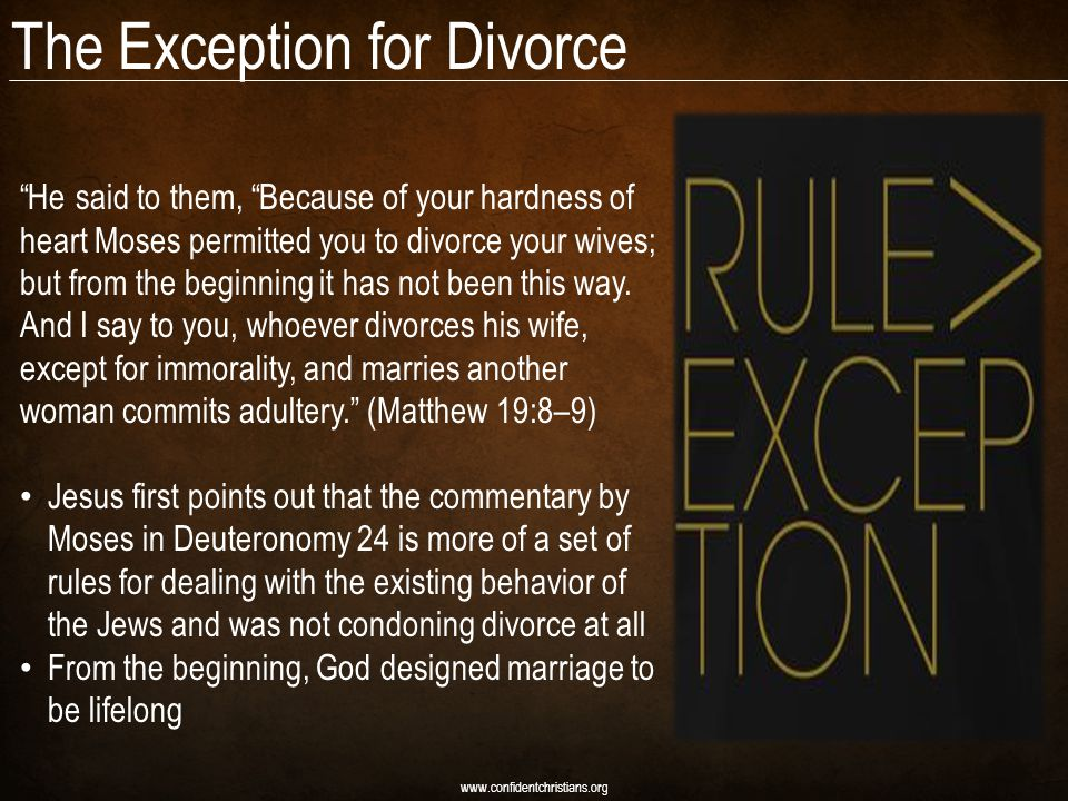 "The Exception for Divorce www.confidentchristians.org ""He said to them, ""Because of your hardness of heart Moses permitted you to divorce your wives;"