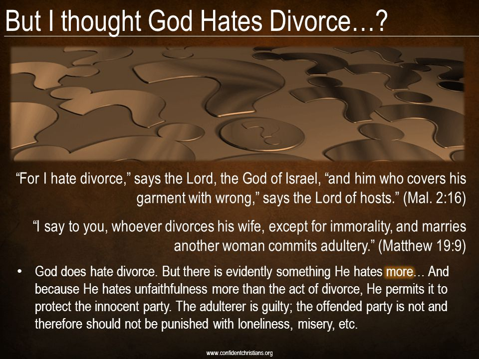 "But I thought God Hates Divorce…? www.confidentchristians.org ""For I hate divorce,"" says the Lord, the God of Israel, ""and him who covers his garment"
