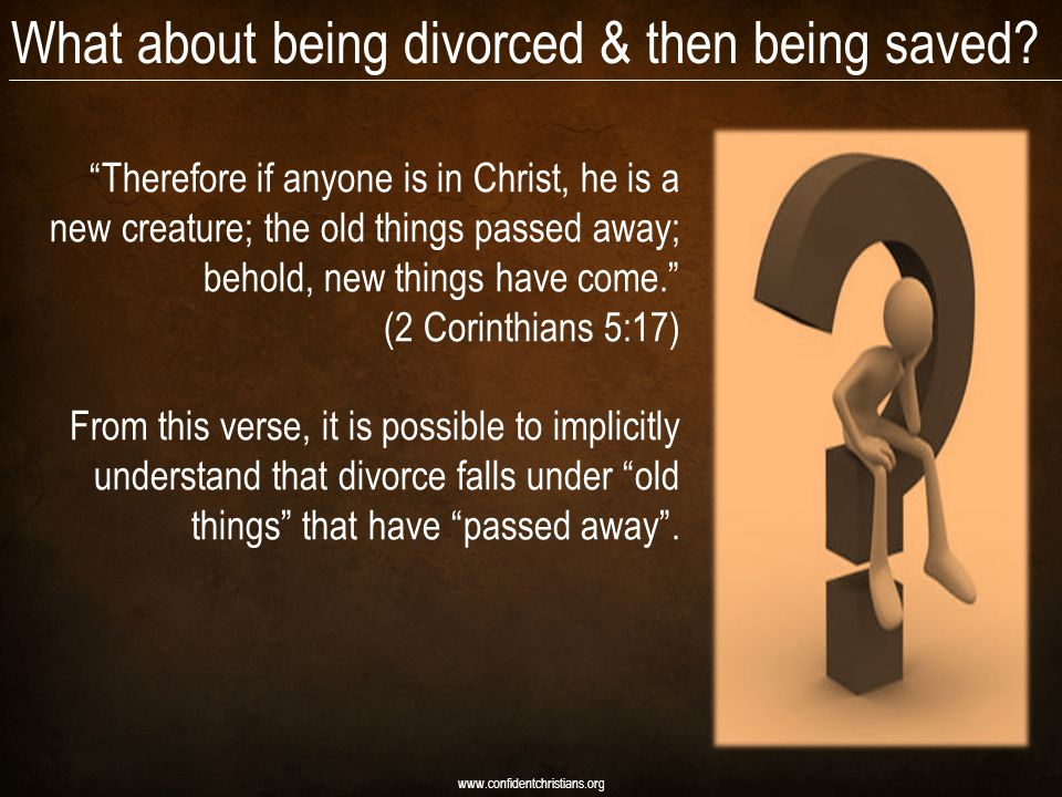 "What about being divorced & then being saved? www.confidentchristians.org ""Therefore if anyone is in Christ, he is a new creature; the old things pass"