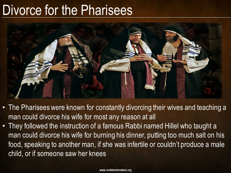 Divorce for the Pharisees www.confidentchristians.org The Pharisees were known for constantly divorcing their wives and teaching a man could divorce h