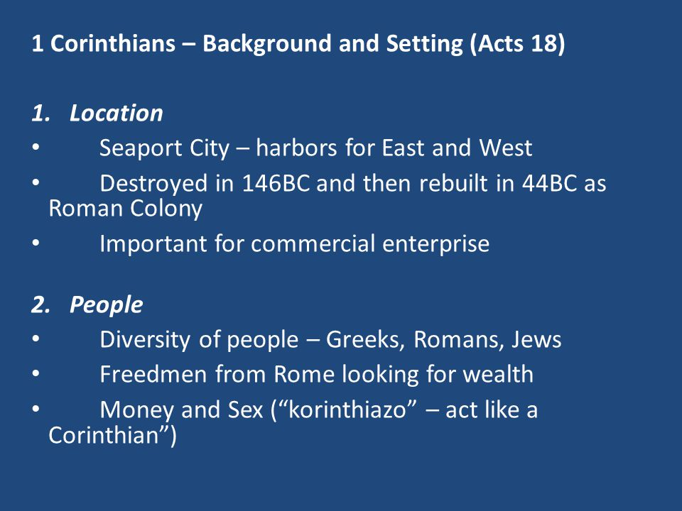 1 Corinthians – Background and Setting (Acts 18) 1.Location Seaport City – harbors for East and West Destroyed in 146BC and then rebuilt in 44BC as Roman Colony Important for commercial enterprise 2.People Diversity of people – Greeks, Romans, Jews Freedmen from Rome looking for wealth Money and Sex ( korinthiazo – act like a Corinthian )