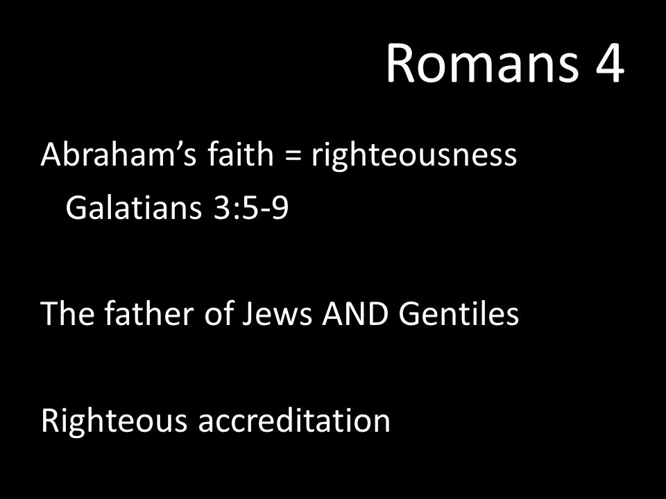 Romans 4 Abraham's faith = righteousness Galatians 3:5-9 The father of Jews AND Gentiles Righteous accreditation