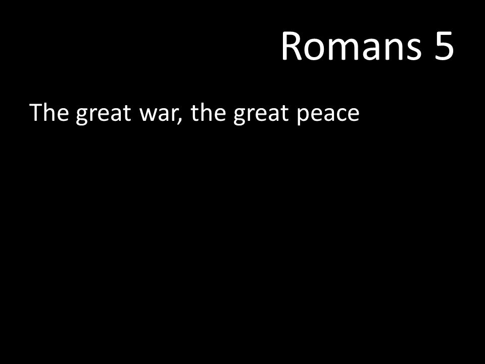 Romans 5 The great war, the great peace