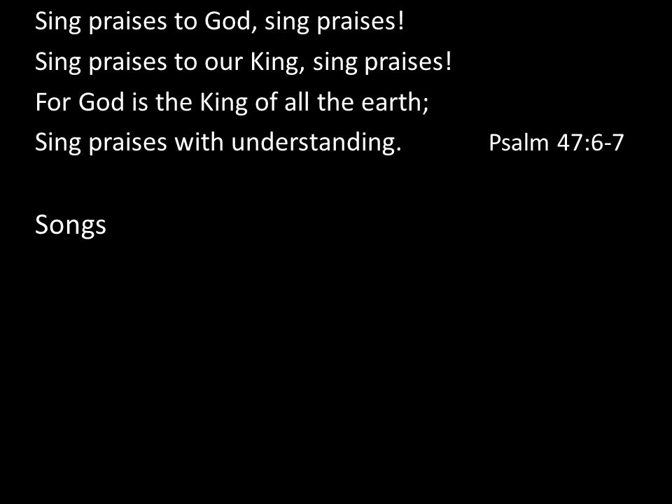 Sing praises to God, sing praises! Sing praises to our King, sing praises! For God is the King of all the earth; Sing praises with understanding. Psal