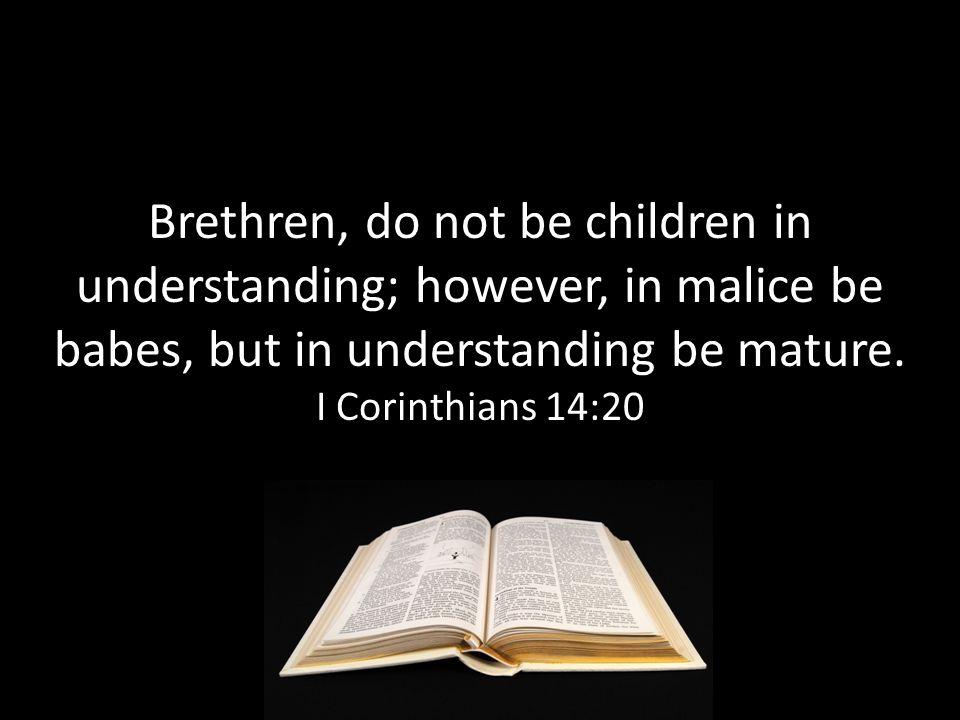Brethren, do not be children in understanding; however, in malice be babes, but in understanding be mature.