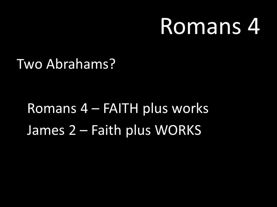 Romans 4 Two Abrahams? Romans 4 – FAITH plus works James 2 – Faith plus WORKS