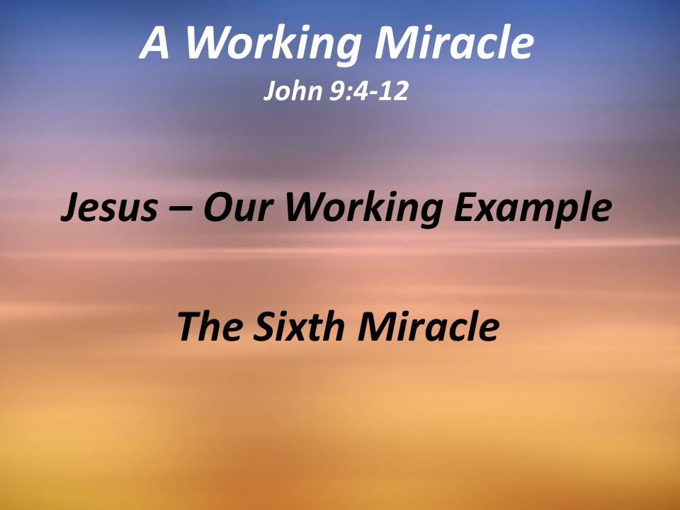 A Working Miracle John 9:4-12 Jesus – Our Working Example The Sixth Miracle