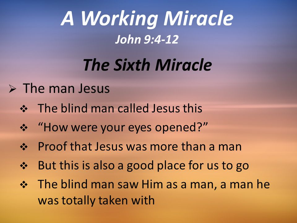 The Sixth Miracle  The man Jesus  The blind man called Jesus this  How were your eyes opened  Proof that Jesus was more than a man  But this is also a good place for us to go  The blind man saw Him as a man, a man he was totally taken with A Working Miracle John 9:4-12