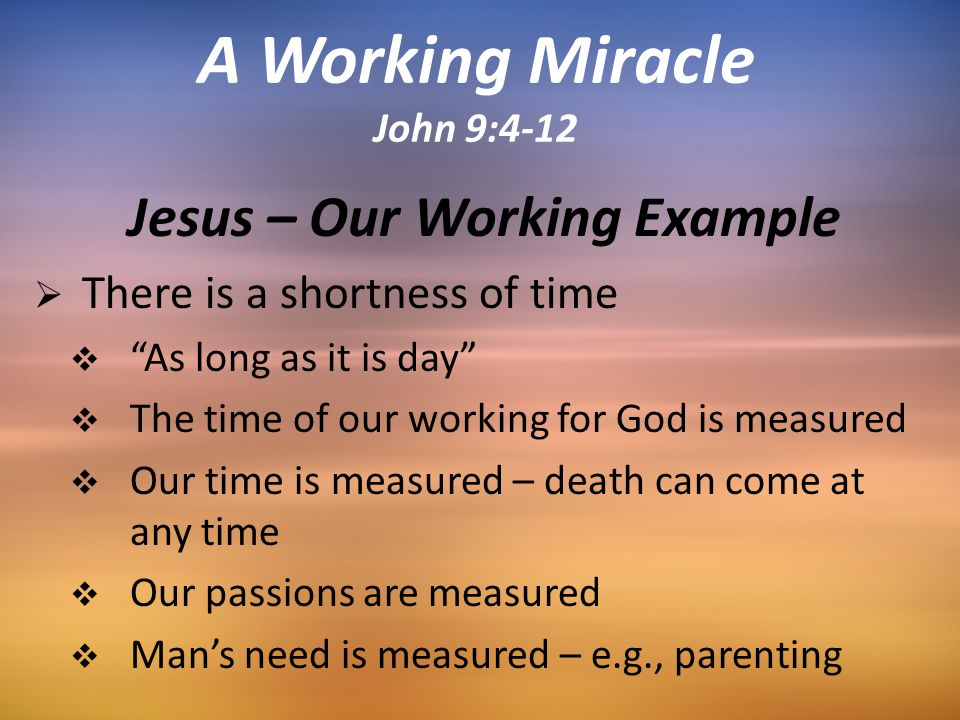 Jesus – Our Working Example  There is a shortness of time  As long as it is day  The time of our working for God is measured  Our time is measured – death can come at any time  Our passions are measured  Man's need is measured – e.g., parenting A Working Miracle John 9:4-12