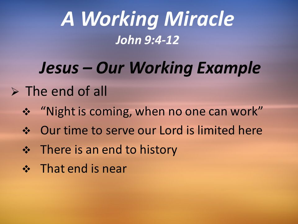 Jesus – Our Working Example  The end of all  Night is coming, when no one can work  Our time to serve our Lord is limited here  There is an end to history  That end is near A Working Miracle John 9:4-12