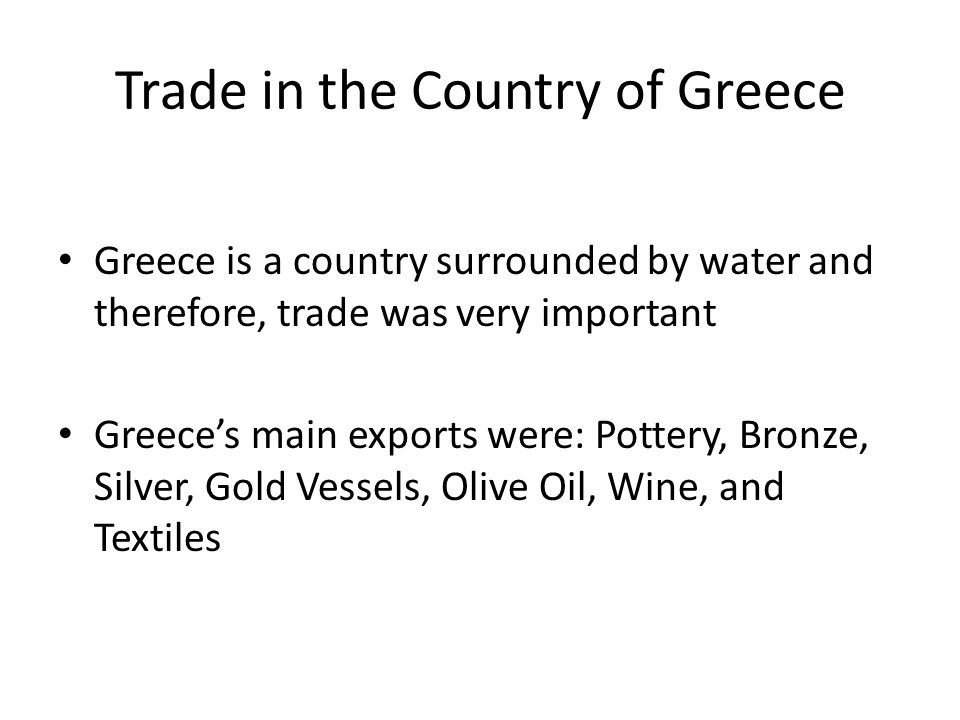 Trade in the Country of Greece Greece is a country surrounded by water and therefore, trade was very important Greece's main exports were: Pottery, Bronze, Silver, Gold Vessels, Olive Oil, Wine, and Textiles