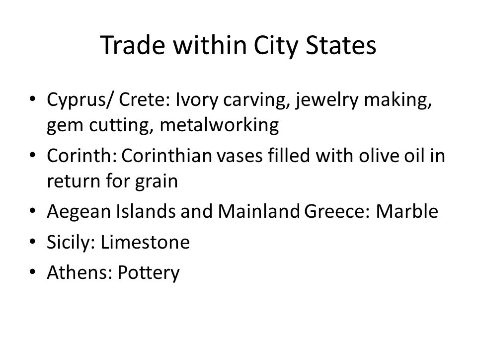 Trade within City States Cyprus/ Crete: Ivory carving, jewelry making, gem cutting, metalworking Corinth: Corinthian vases filled with olive oil in return for grain Aegean Islands and Mainland Greece: Marble Sicily: Limestone Athens: Pottery