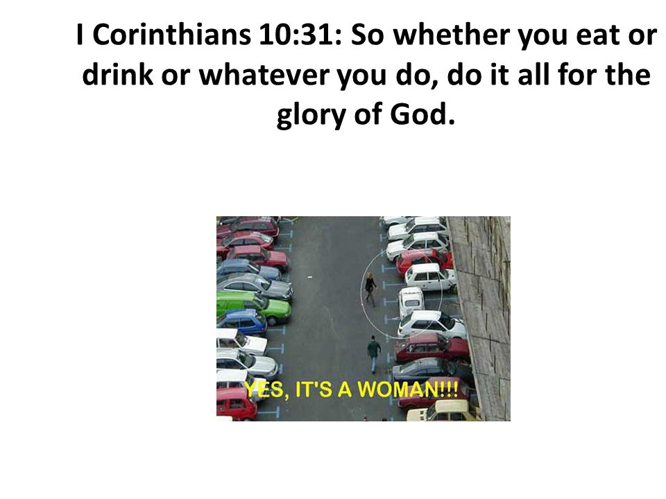I Corinthians 10:31: So whether you eat or drink or whatever you do, do it all for the glory of God.