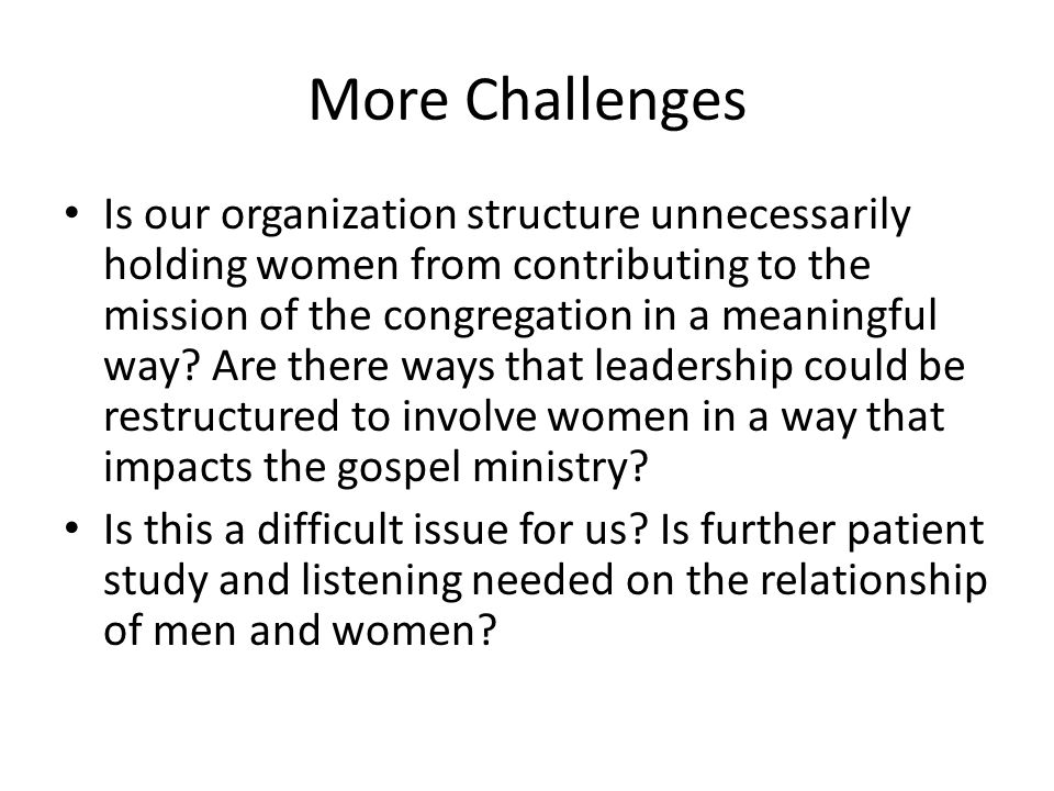 More Challenges Is our organization structure unnecessarily holding women from contributing to the mission of the congregation in a meaningful way.